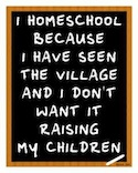 I homeschool because I have seen the village and I don't want it raising my children
